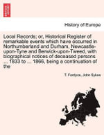 Local Records; Or, Historical Register of Remarkable Events Which Have Occurred in Northumberland and Durham, Newcastle-Upon-Tyne and Berwick-Upon-Tweed, with Biographical Notices of Deceased Persons ... 1833 to ... 1866, Being a Continuation of the - T Fordyce