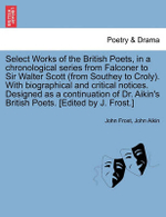 Select Works of the British Poets, in a Chronological Series from Falconer to Sir Walter Scott (from Southey to Croly). with Biographical and Critical Notices. Designed as a Continuation of Dr. Aikin's British Poets. [Edited by J. Frost.] - John Frost