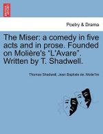 The Miser : A Comedy in Five Acts and in Prose. Founded on Moli Re's