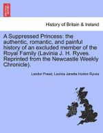 A Suppressed Princess : The Authentic, Romantic, and Painful History of an Excluded Member of the Royal Family (Lavinia J. H. Ryves. Reprinted from the Newcastle Weekly Chronicle). - Landor Praed