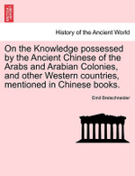 On the Knowledge Possessed by the Ancient Chinese of the Arabs and Arabian Colonies, and Other Western Countries, Mentioned in Chinese Books. - Emil V Bretschneider