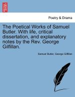 The Poetical Works of Samuel Butler. with Life, Critical Dissertation, and Explanatory Notes by the REV. George Gilfillan. - Samuel Butler