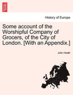 Some Account of the Worshipful Company of Grocers, of the City of London. [With an Appendix.] - John Heath