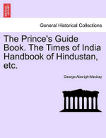 The Prince's Guide Book. the Times of India Handbook of Hindustan, Etc. - George Aberigh-MacKay