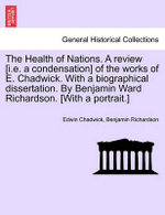 The Health of Nations. a Review [I.E. a Condensation] of the Works of E. Chadwick. with a Biographical Dissertation. by Benjamin Ward Richardson. [With a Portrait.] - Edwin Chadwick