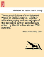 The Austral Edition of the Selected Works of Marcus Clarke, Together with a Biography and Monograph of the Deceased Author, Compiled and Edited by Hamilton MacKinnon. with Portraits. - Marcus Andrew Hislop Clarke