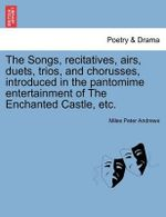 The Songs, Recitatives, Airs, Duets, Trios, and Chorusses, Introduced in the Pantomime Entertainment of the Enchanted Castle, Etc. : A Dramatic Tale, in Three Acts, Etc. - Miles Peter Andrews