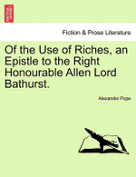 Of the Use of Riches, an Epistle to the Right Honourable Allen Lord Bathurst. - Alexander Pope