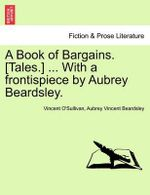 A Book of Bargains. [Tales.] ... with a Frontispiece by Aubrey Beardsley. : With a History of the Pursuit of Earl Lavender and... - Professor Vincent O'Sullivan