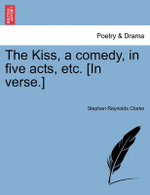 The Kiss, a Comedy, in Five Acts, Etc. [In Verse.] - Stephen Reynolds Clarke