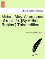 Miriam May. a Romance of Real Life. [By Arthur Robins.] Third Edition. - Miriam May