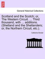 Scotland and the Scotch; Or, the Western Circuit. ... Third Thousand, with ... Additions. (Shetland and the Shetlanders; Or, the Northern Circuit, Etc.). - Catherine Sinclair