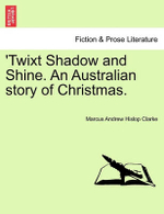 Twixt Shadow and Shine. an Australian Story of Christmas. - Marcus Andrew Hislop Clarke