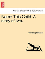 Name This Child. a Story of Two. - Wilfrid Hugh Chesson