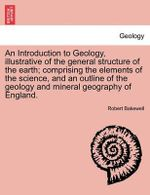 An Introduction to Geology, Illustrative of the General Structure of the Earth; Comprising the Elements of the Science, and an Outline of the Geology and Mineral Geography of England. - Robert Bakewell