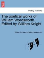 The Poetical Works of William Wordsworth. Edited by William Knight. - William Wordsworth
