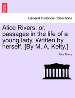 Alice Rivers, Or, Passages in the Life of a Young Lady. Written by Herself. [By M. A. Kelty.] - Alice Rivers