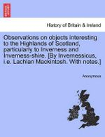 Observations on Objects Interesting to the Highlands of Scotland, Particularly to Inverness and Inverness-Shire. [By Invernessicus, i.e. Lachlan Mackintosh. with Notes.] - Anonymous