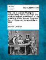 The Trial of Michael Whiting, for Administering Poison to George and Joseph Langman, of Dowham, in the Isle of Ely; At the Assizes Holden at Ely on Wednesday the 4th of March, 1812 - Edward Christian