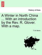 A Winter in North China ... with an Introduction by the REV. R. Glover. with a Map. - T M Morris