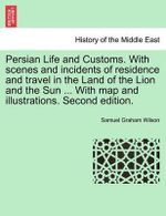 Persian Life and Customs. with Scenes and Incidents of Residence and Travel in the Land of the Lion and the Sun ... with Map and Illustrations. Second Edition. : Bahaism and Its Claims: A Study of the Religion Pr... - Samuel Graham Wilson