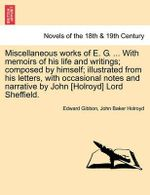 Miscellaneous Works of E. G. ... with Memoirs of His Life and Writings; Composed by Himself; Illustrated from His Letters, with Occasional Notes and N - Edward Gibbon
