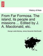 From Far Formosa. the Island, Its People and Missions ... Edited by J. A. MacDonald, Etc. - George Leslie MacKay