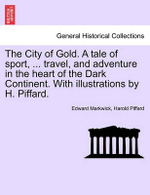 The City of Gold. a Tale of Sport, ... Travel, and Adventure in the Heart of the Dark Continent. with Illustrations by H. Piffard. - Edward Markwick