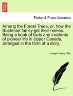 Among the Forest Trees, Or, How the Bushman Family Got Their Homes. Being a Book of Facts and Incidents of Pioneer Life in Upper Canada, Arranged in the Form of a Story. - Joseph Henry Hilts