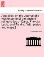 Anatolica; Or, the Journal of a Visit to Some of the Ancient Ruined Cities of Caria, Phrygia, Lycia, and Pisidia. [With Plates and Maps.] - Edwin John Davis