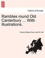 Rambles Round Old Canterbury ... with Illustrations. : From Antiquity to the Empire of Modernity - Francis William Cross
