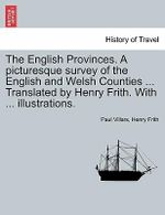 The English Provinces. a Picturesque Survey of the English and Welsh Counties ... Translated by Henry Frith. with ... Illustrations. - Paul Villars