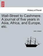 Wall-Street to Cashmere. a Journal of Five Years in Asia, Africa, and Europe, Etc. : Fam Fam - John Ireland