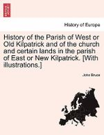 History of the Parish of West or Old Kilpatrick and of the Church and Certain Lands in the Parish of East or New Kilpatrick. [With Illustrations.] - John Bruce