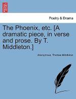 The Phoenix, Etc. [A Dramatic Piece, in Verse and Prose. by T. Middleton.] - Anonymous