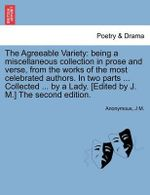 The Agreeable Variety : Being a Miscellaneous Collection in Prose and Verse, from the Works of the Most Celebrated Authors. in Two Parts ... Collected ... by a Lady. [Edited by J. M.] the Second Edition. - Anonymous
