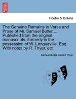 The Genuine Remains in Verse and Prose of Mr. Samuel Butler ... Published from the Original Manuscripts, Formerly in the Possession of W. Longueville, Esq. with Notes by R. Thyer, Etc. - Samuel Butler