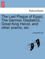 The Last Plague of Egypt, the German Gladiators, Great King Herod, and Other Poems, Etc. - Joseph Maccaul