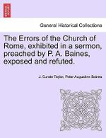The Errors of the Church of Rome, Exhibited in a Sermon, Preached by P. A. Baines, Exposed and Refuted. - J Curate Taylor