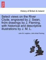 Select Views on the River Clyde, Engraved by J. Swan, from Drawings by J. Fleming, with Historical and Descriptive Illustrations by J. M. L. - John M Leighton