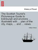 The Scottish Tourist's Picturesque Guide to Edinburgh and Environs ... Illustrated with ... Plan of the City, Maps, ... and ... Views. - William Rhind