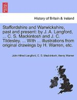 Staffordshire and Warwickshire, Past and Present : By J. A. Langford, ... C. S. Mackintosh and J. C. Tildesley. ... with ... Illustrations from Original Drawings by H. Warren, Etc. - John Alfred Langford
