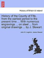 History of the County of Fife, from the Earliest Period to the Present Time ... with Numerous Engravings ... on Steel ... from Original Drawings ... by J. Stewart. - John M Leighton