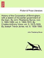 History of the Corporation of Birmingham; With a Sketch of the Earlier Government of the Town. by John Thackeray Bunce. (Vol. 3. 1885-1899; Vol. 4. 1900-1915. by Charles Anthony Vince.-Vol. 5. 1915-1935. by Joseph Trevor Jones.-Vol. 6. 1936-1950. - John Thackeray Bruce