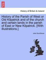 History of the Parish of West or Old Kilpatrick and of the Church and Certain Lands in the Parish of East or New Kilpatrick. [With Illustrations.] - John Scot Bruce