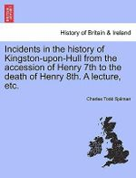 Incidents in the History of Kingston-Upon-Hull from the Accession of Henry 7th to the Death of Henry 8th. a Lecture, Etc. - Charles Todd Spilman