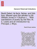 Bedd Gelert : Its Facts, Fairies, and Folk-Lore. (Based Upon the Articles by Mr. William Jones in y Brython.) ... with Translations of Poetry by the REV. H. E. Lewis and an Introduction by Principal J. Rhys. - David Erwyd Jenkins