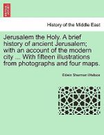 Jerusalem the Holy. a Brief History of Ancient Jerusalem; With an Account of the Modern City ... with Fifteen Illustrations from Photographs and Four Maps. - Edwin Sherman Wallace