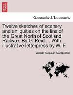 Twelve Sketches of Scenery and Antiquities on the Line of the Great North of Scotland Railway. by G. Reid ... with Illustrative Letterpress by W. F. - Professor William Ferguson