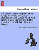 An Account of the Progress of His Grace Henry the First Duke of Beaufort Through Wales, 1684. and Notitia Cambro-Britannica. Edited from the Original MS by Charles Baker. - Thomas Dineley